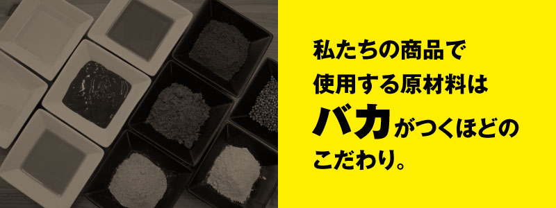 私たちの商品で使用する原材料はバカがつくほどのこだわり。